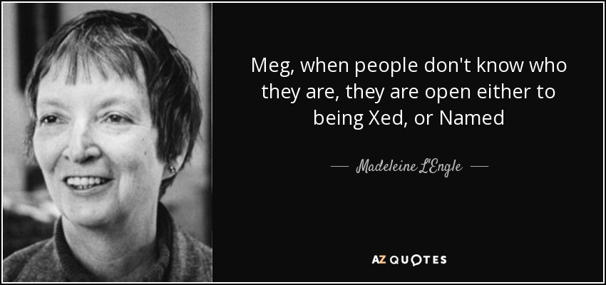 Meg, when people don't know who they are, they are open either to being Xed, or Named - Madeleine L'Engle