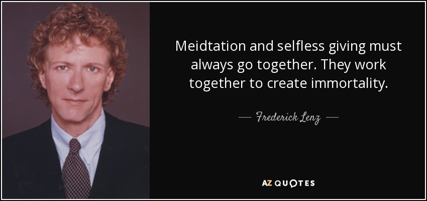 Meidtation and selfless giving must always go together. They work together to create immortality. - Frederick Lenz