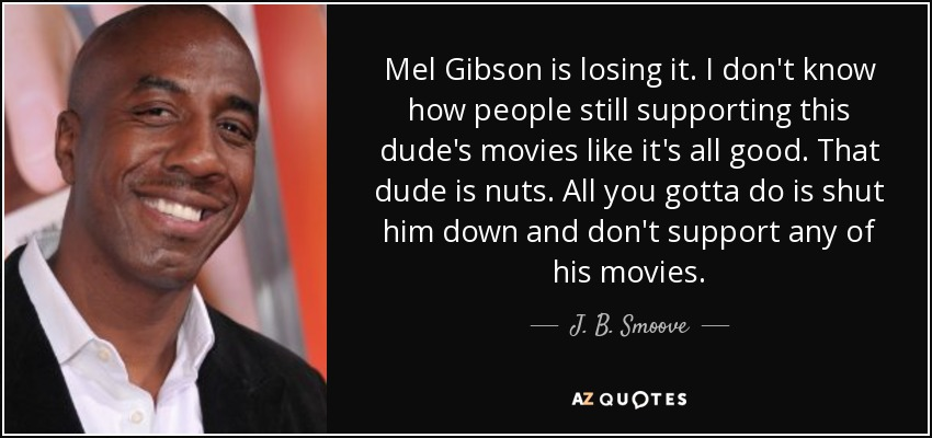 Mel Gibson is losing it. I don't know how people still supporting this dude's movies like it's all good. That dude is nuts. All you gotta do is shut him down and don't support any of his movies. - J. B. Smoove