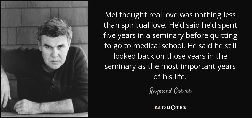 Mel thought real love was nothing less than spiritual love. He'd said he'd spent five years in a seminary before quitting to go to medical school. He said he still looked back on those years in the seminary as the most important years of his life. - Raymond Carver
