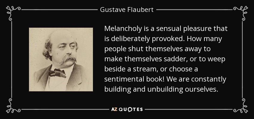 Melancholy is a sensual pleasure that is deliberately provoked. How many people shut themselves away to make themselves sadder, or to weep beside a stream, or choose a sentimental book! We are constantly building and unbuilding ourselves. - Gustave Flaubert