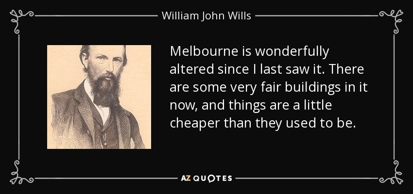 Melbourne is wonderfully altered since I last saw it. There are some very fair buildings in it now, and things are a little cheaper than they used to be. - William John Wills