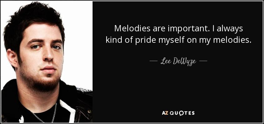 Melodies are important. I always kind of pride myself on my melodies. - Lee DeWyze