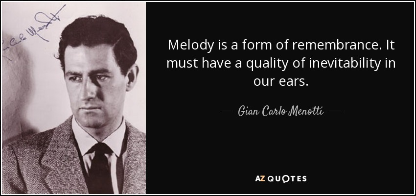 Melody is a form of remembrance. It must have a quality of inevitability in our ears. - Gian Carlo Menotti