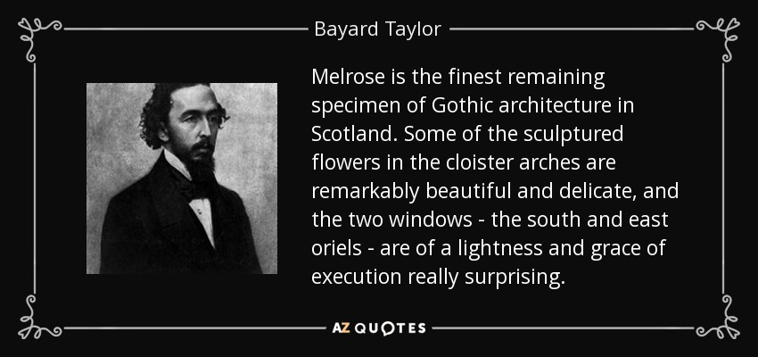 Melrose is the finest remaining specimen of Gothic architecture in Scotland. Some of the sculptured flowers in the cloister arches are remarkably beautiful and delicate, and the two windows - the south and east oriels - are of a lightness and grace of execution really surprising. - Bayard Taylor