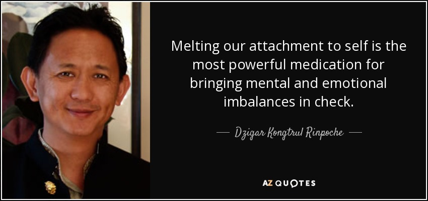 Melting our attachment to self is the most powerful medication for bringing mental and emotional imbalances in check. - Dzigar Kongtrul Rinpoche