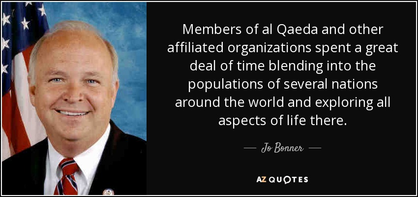 Members of al Qaeda and other affiliated organizations spent a great deal of time blending into the populations of several nations around the world and exploring all aspects of life there. - Jo Bonner