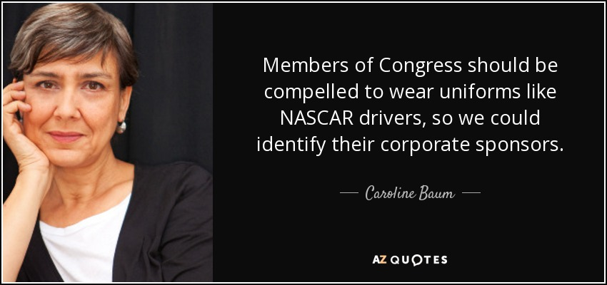 Members of Congress should be compelled to wear uniforms like NASCAR drivers, so we could identify their corporate sponsors. - Caroline Baum