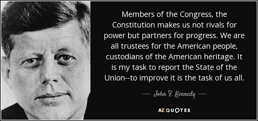 Members of the Congress, the Constitution makes us not rivals for power but partners for progress. We are all trustees for the American people, custodians of the American heritage. It is my task to report the State of the Union--to improve it is the task of us all. - John F. Kennedy