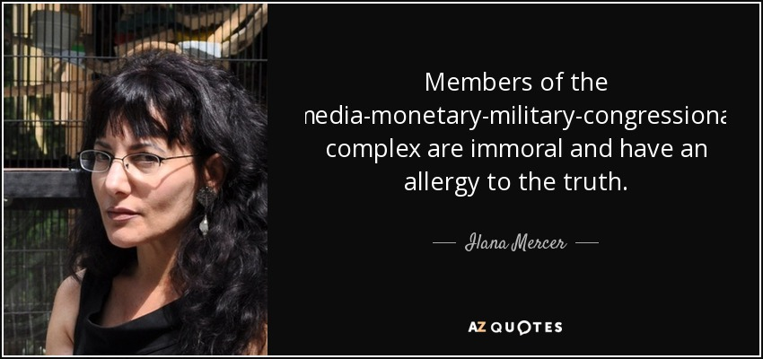 Members of the media-monetary-military-congressional complex are immoral and have an allergy to the truth. - Ilana Mercer