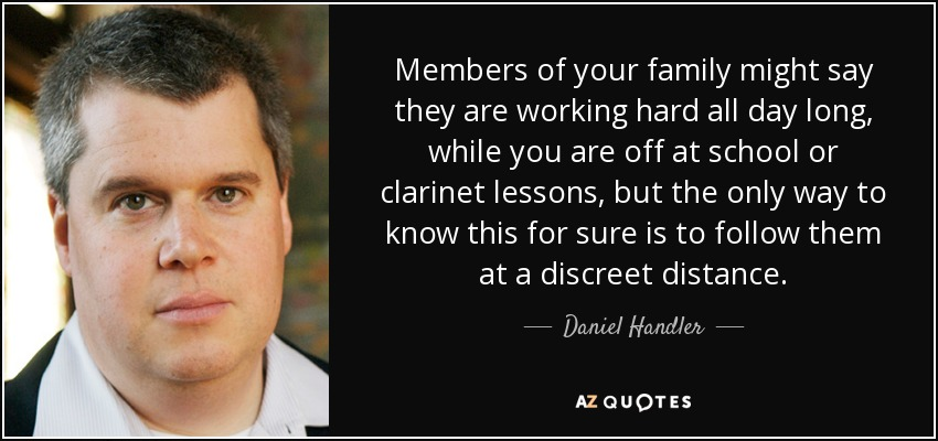 Members of your family might say they are working hard all day long, while you are off at school or clarinet lessons, but the only way to know this for sure is to follow them at a discreet distance. - Daniel Handler