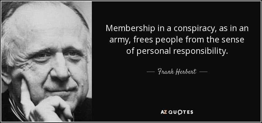 Membership in a conspiracy, as in an army, frees people from the sense of personal responsibility. - Frank Herbert
