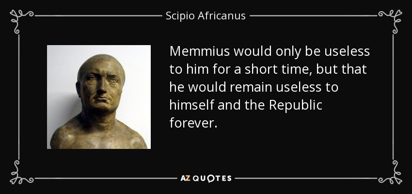Memmius would only be useless to him for a short time, but that he would remain useless to himself and the Republic forever. - Scipio Africanus