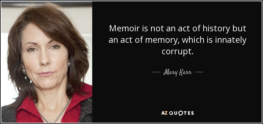 Memoir is not an act of history, but an act of memory, which is innately corrupt. - Mary Karr