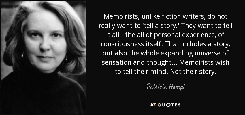 Memoirists, unlike fiction writers, do not really want to 'tell a story.' They want to tell it all - the all of personal experience, of consciousness itself. That includes a story, but also the whole expanding universe of sensation and thought ... Memoirists wish to tell their mind. Not their story. - Patricia Hampl