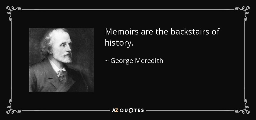 Memoirs are the backstairs of history. - George Meredith