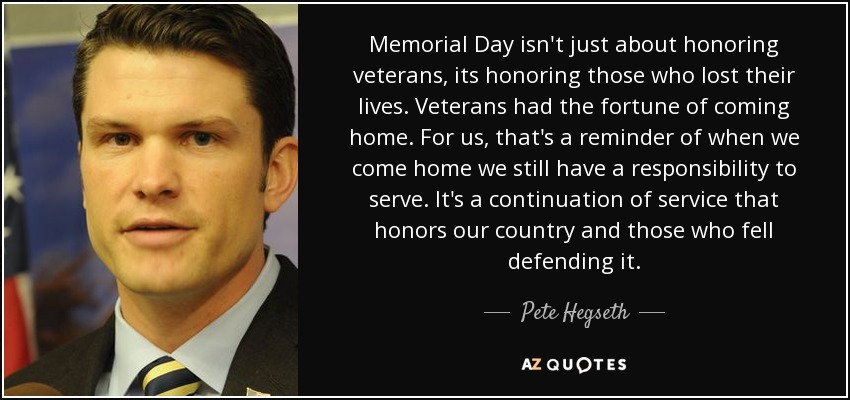 Memorial Day isn't just about honoring veterans, its honoring those who lost their lives. Veterans had the fortune of coming home. For us, that's a reminder of when we come home we still have a responsibility to serve. It's a continuation of service that honors our country and those who fell defending it. - Pete Hegseth