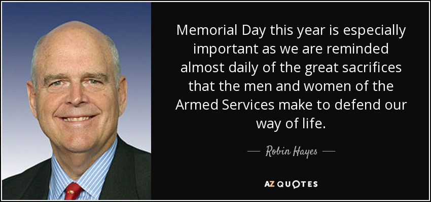 Memorial Day this year is especially important as we are reminded almost daily of the great sacrifices that the men and women of the Armed Services make to defend our way of life. - Robin Hayes