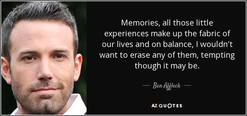 Memories, all those little experiences make up the fabric of our lives and on balance, I wouldn't want to erase any of them, tempting though it may be. - Ben Affleck