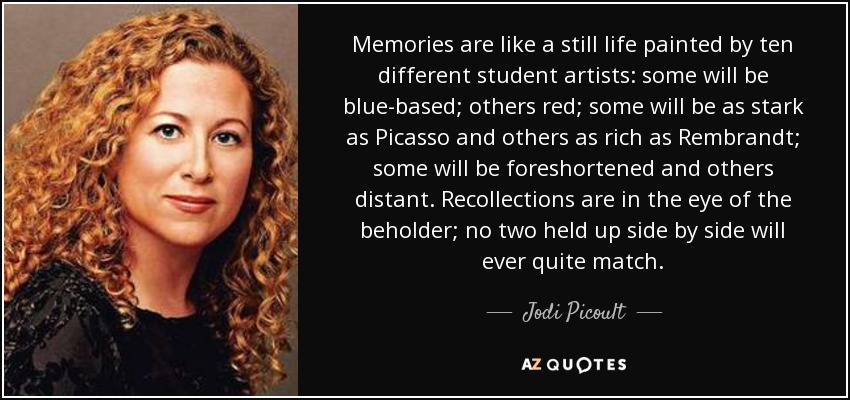 Memories are like a still life painted by ten different student artists: some will be blue-based; others red; some will be as stark as Picasso and others as rich as Rembrandt; some will be foreshortened and others distant. Recollections are in the eye of the beholder; no two held up side by side will ever quite match. - Jodi Picoult