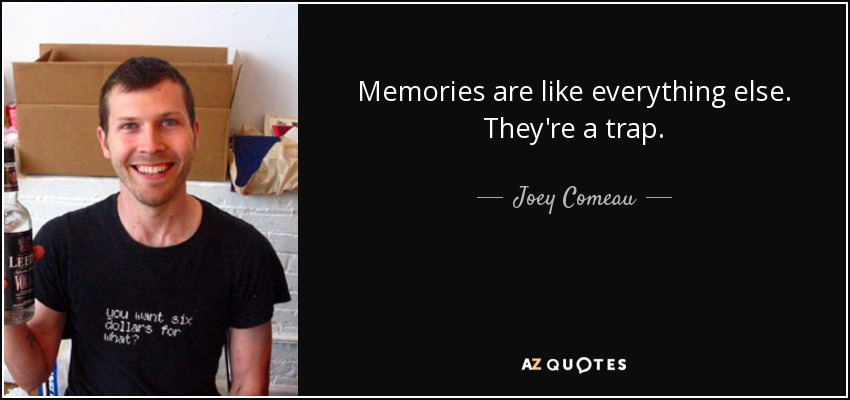 Memories are like everything else. They're a trap. - Joey Comeau