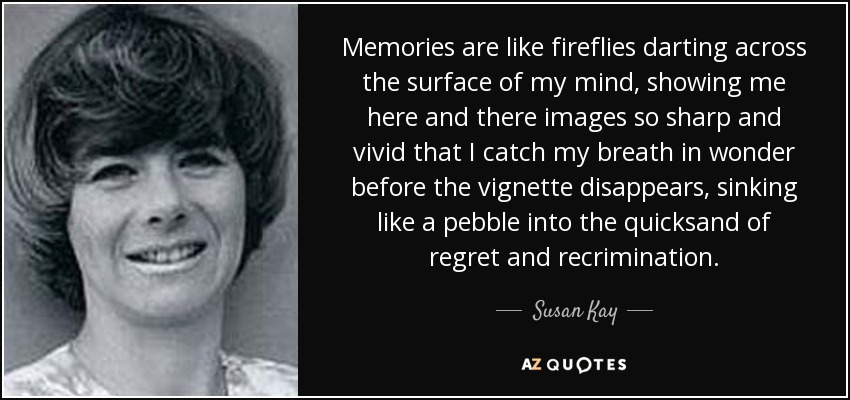 Memories are like fireflies darting across the surface of my mind, showing me here and there images so sharp and vivid that I catch my breath in wonder before the vignette disappears, sinking like a pebble into the quicksand of regret and recrimination. - Susan Kay