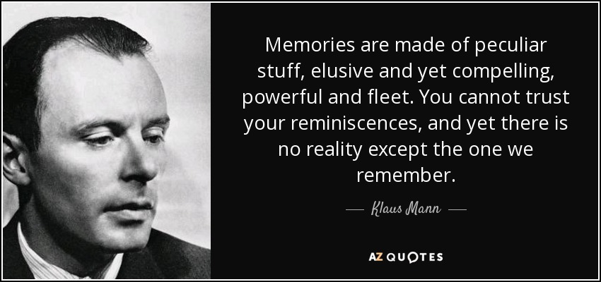 Memories are made of peculiar stuff, elusive and yet compelling, powerful and fleet. You cannot trust your reminiscences, and yet there is no reality except the one we remember. - Klaus Mann