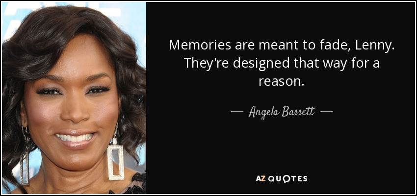 Memories are meant to fade, Lenny. They're designed that way for a reason. - Angela Bassett