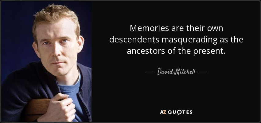 Memories are their own descendents masquerading as the ancestors of the present. - David Mitchell