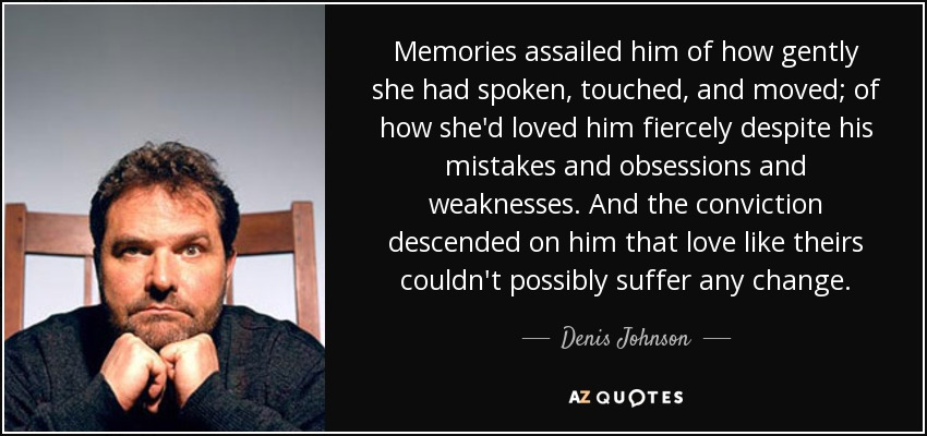 Memories assailed him of how gently she had spoken, touched, and moved; of how she'd loved him fiercely despite his mistakes and obsessions and weaknesses. And the conviction descended on him that love like theirs couldn't possibly suffer any change. - Denis Johnson
