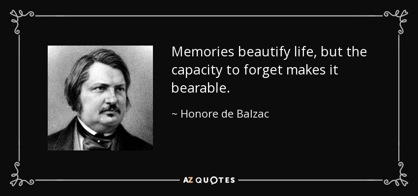 Memories beautify life, but the capacity to forget makes it bearable. - Honore de Balzac
