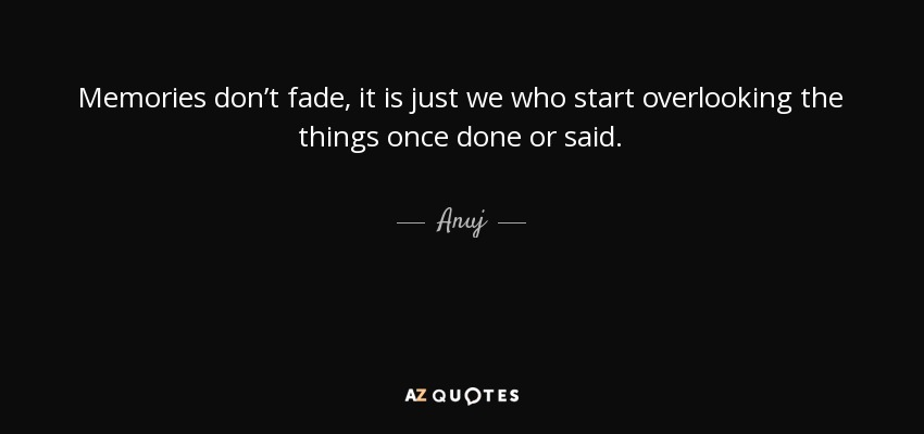 Memories don't fade, it is just we who start overlooking the things once done or said. - Anuj