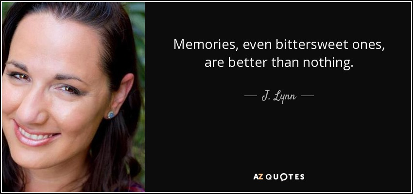 Memories, even bittersweet ones, are better than nothing. - J. Lynn