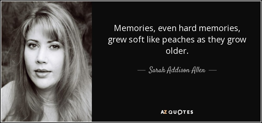 Memories, even hard memories, grew soft like peaches as they grow older. - Sarah Addison Allen