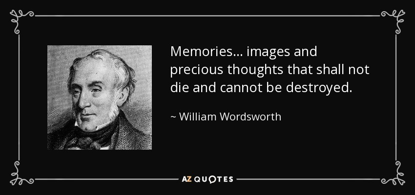 Memories... images and precious thoughts that shall not die and cannot be destroyed. - William Wordsworth