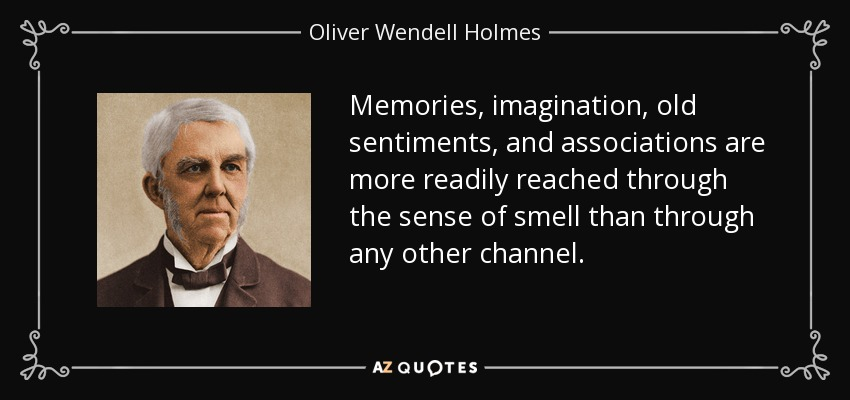 Memories, imagination, old sentiments, and associations are more readily reached through the sense of smell than through any other channel. - Oliver Wendell Holmes Sr.