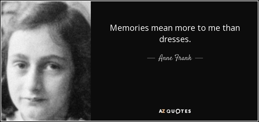 Memories mean more to me than dresses. - Anne Frank
