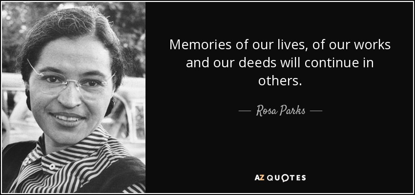 Memories of our lives, of our works and our deeds will continue in others. - Rosa Parks