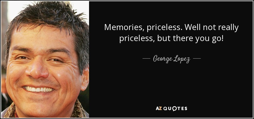 Memories, priceless. Well not really priceless, but there you go! - George Lopez