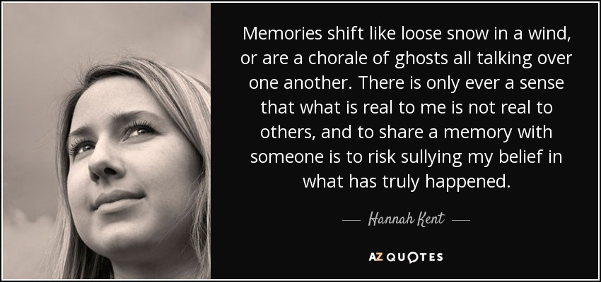 Memories shift like loose snow in a wind, or are a chorale of ghosts all talking over one another. There is only ever a sense that what is real to me is not real to others, and to share a memory with someone is to risk sullying my belief in what has truly happened. - Hannah Kent