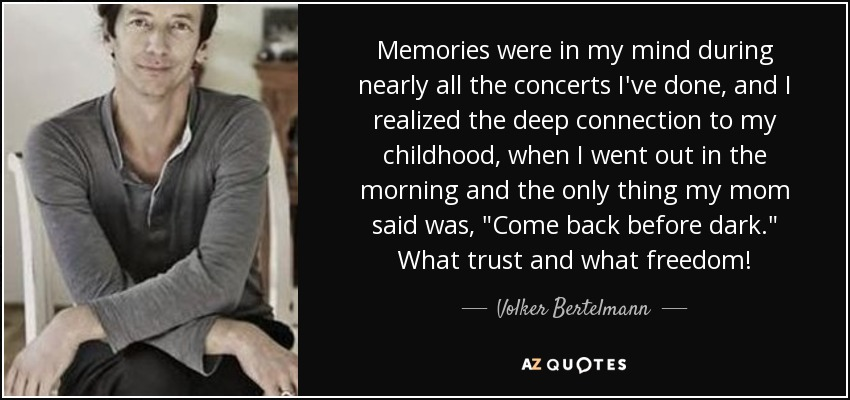 Memories were in my mind during nearly all the concerts I've done, and I realized the deep connection to my childhood, when I went out in the morning and the only thing my mom said was,