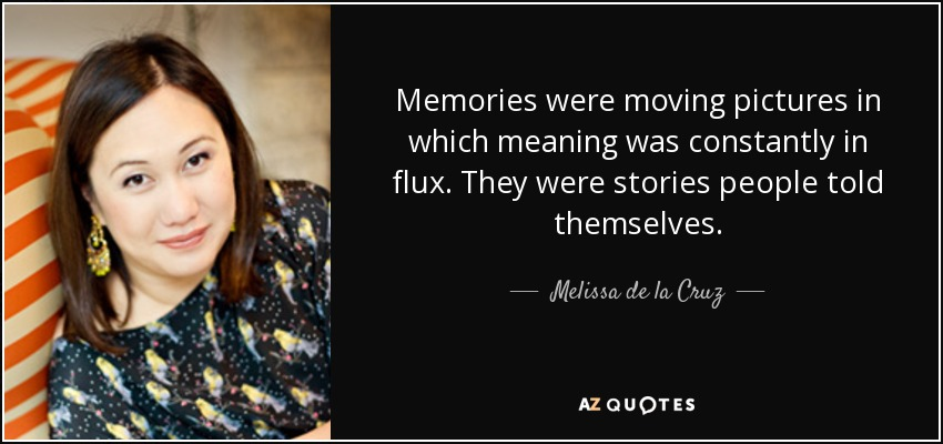 Memories were moving pictures in which meaning was constantly in flux. They were stories people told themselves. - Melissa de la Cruz