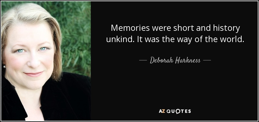 Memories were short and history unkind. It was the way of the world. - Deborah Harkness