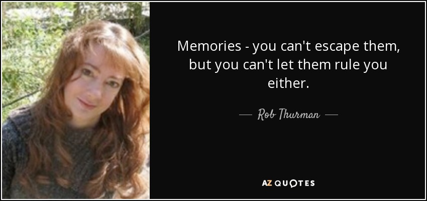 Memories - you can't escape them, but you can't let them rule you either. - Rob Thurman