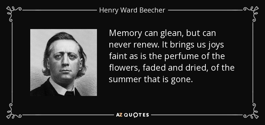 Memory can glean, but can never renew. It brings us joys faint as is the perfume of the flowers, faded and dried, of the summer that is gone. - Henry Ward Beecher