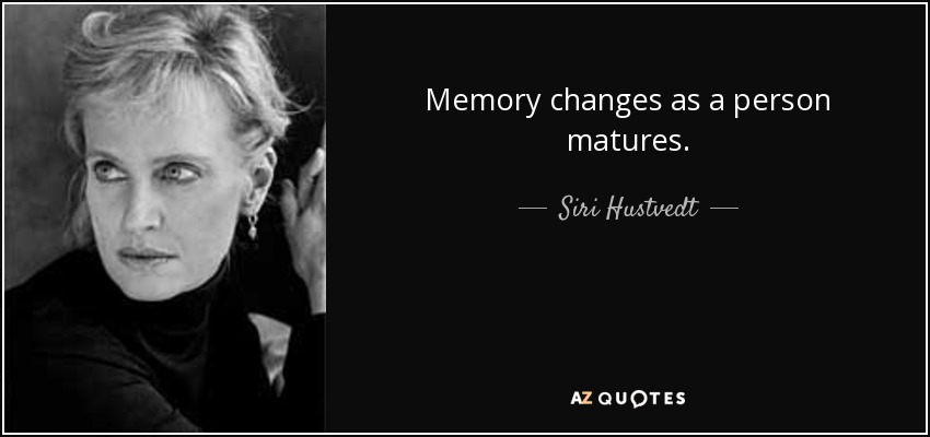 Memory changes as a person matures. - Siri Hustvedt