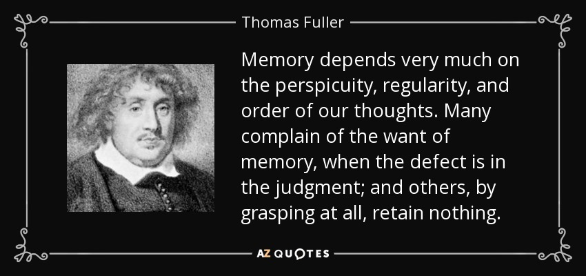 Memory depends very much on the perspicuity, regularity, and order of our thoughts. Many complain of the want of memory, when the defect is in the judgment; and others, by grasping at all, retain nothing. - Thomas Fuller