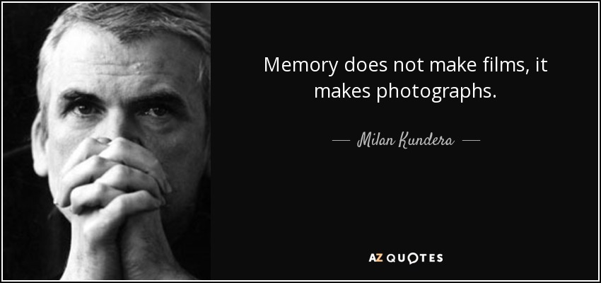 Memory does not make films, it makes photographs. - Milan Kundera