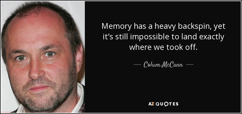 Memory has a heavy backspin, yet it's still impossible to land exactly where we took off. - Colum McCann