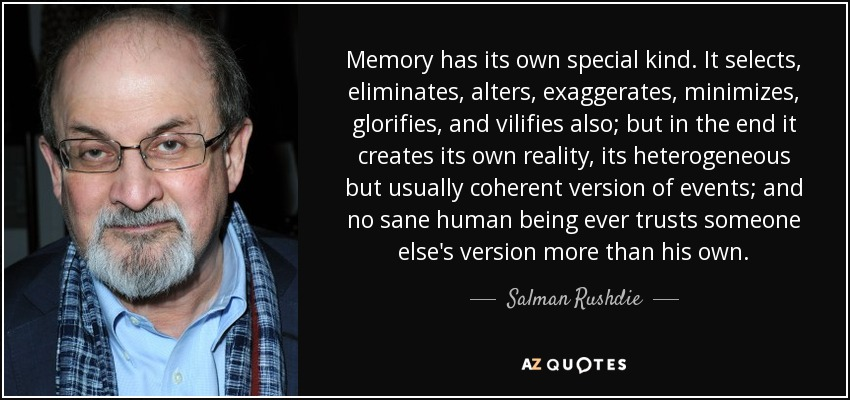 Memory has its own special kind. It selects, eliminates, alters, exaggerates, minimizes, glorifies, and vilifies also; but in the end it creates its own reality, its heterogeneous but usually coherent version of events; and no sane human being ever trusts someone else's version more than his own. - Salman Rushdie